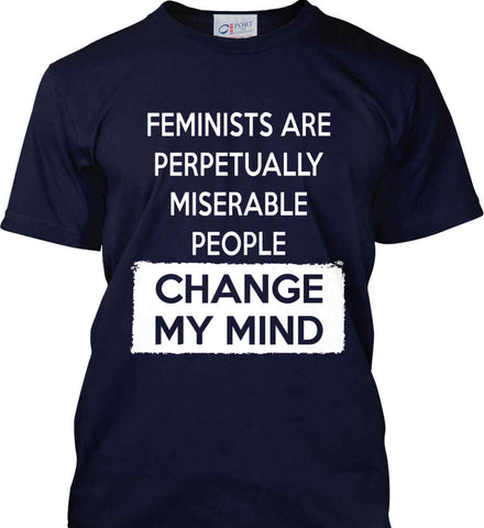 Feminists Are Perpetually Miserable People - Change My Mind. Port & Co. Made in the USA T-Shirt.