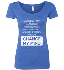 What Is The Left? Pro-Censorship, Victimhood Culture, Moral Righteousness, Intolerant of Diversity, Humorless - Change My Mind. Women's: Next Level Ladies' Triblend Scoop.