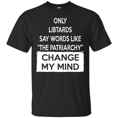 Only Libtards Say Words Like The Patriarchy - Change My Mind. Gildan Ultra Cotton T-Shirt.