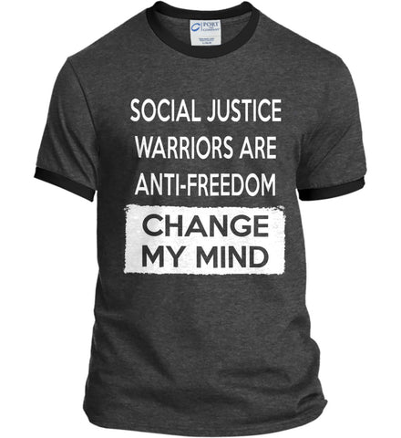 Social Justice Warriors Are Anti-Freedom - Change My Mind. Port and Company Ringer Tee.