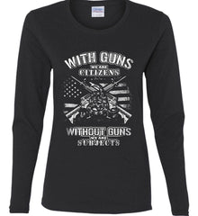 With Guns We Are Citizens. Without Guns We Are Subjects. White Print. Women's: Gildan Ladies Cotton Long Sleeve Shirt.