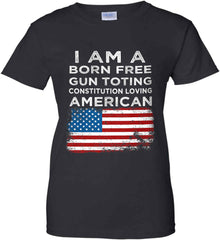 I am a Born Free. Gun Toting. Constitution Loving American. Women's: Gildan Ladies' 100% Cotton T-Shirt.