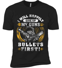 I Will Happily Give Up My Guns. Bullets First. Don't Tread On Me. Next Level Premium Short Sleeve T-Shirt.