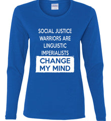 Social Justice Warriors Are Linguistic Imperialists - Change My Mind. Women's: Gildan Ladies Cotton Long Sleeve Shirt.