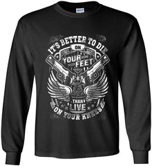 It's Better To Die On Your Feet. Than Live On Your Knees. White Print. Gildan Ultra Cotton Long Sleeve Shirt.
