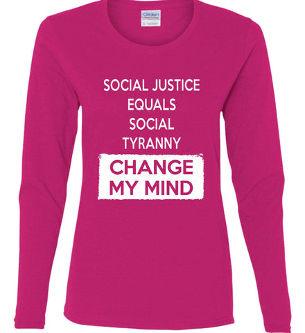 Social Justice Equals Social Tyranny - Change My Mind. Women's: Gildan Ladies Cotton Long Sleeve Shirt.