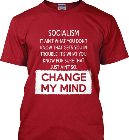 Socialism. It Ain't What You Don't Know That Gets You In Trouble. It's What You Know For Sure That Just Ain't So. Change My Mind. Gildan Ultra Cotton T-Shirt.