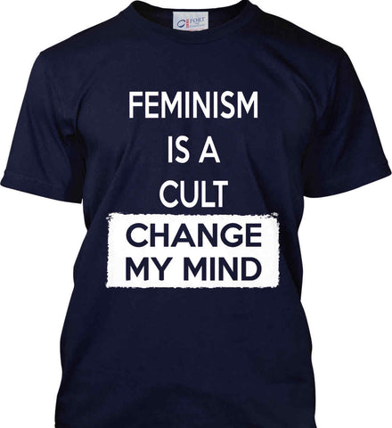 Feminism Is A Cult - Change My Mind. Port & Co. Made in the USA T-Shirt.
