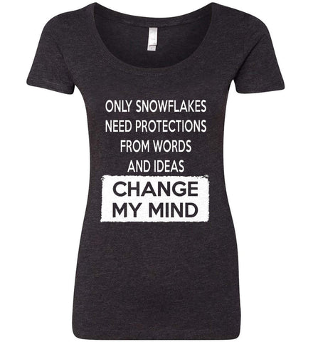 Only Snowflakes Need Protections From Words and Ideas - Change My Mind. Women's: Next Level Ladies' Triblend Scoop.