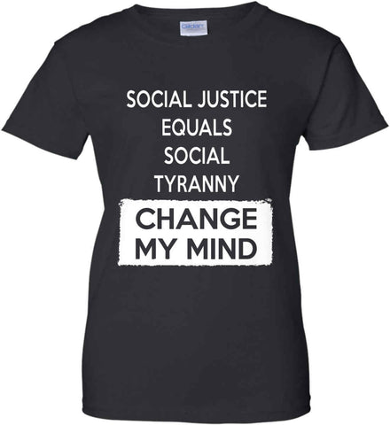 Social Justice Equals Social Tyranny - Change My Mind. Women's: Gildan Ladies' 100% Cotton T-Shirt.