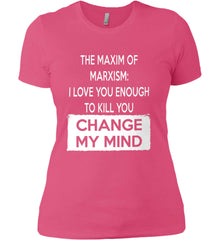The Maxim of Marxism: I Love You Enough To Kill You - Change My Mind. Women's: Next Level Ladies' Boyfriend (Girly) T-Shirt.