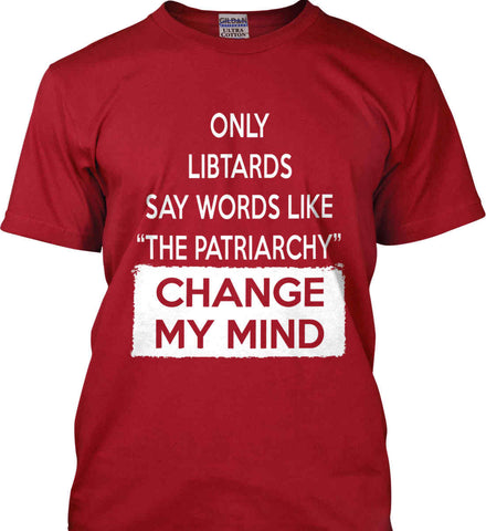 Only Libtards Say Words Like The Patriarchy - Change My Mind. Gildan Tall Ultra Cotton T-Shirt.