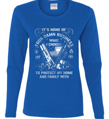 It's None Of Your Business What I Choose To Protect My Home With. White Print. Women's: Gildan Ladies Cotton Long Sleeve Shirt.