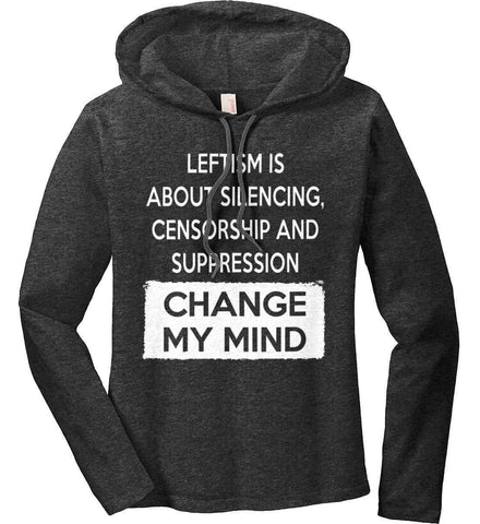 Leftism Is About Silencing, Censorship and Suppression - Change My Mind. Women's: Anvil Ladies' Long Sleeve T-Shirt Hoodie.