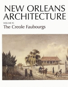Friends of the Cabildo New Orleans Architecture Series — Volume IV: The Creole Faubourgs