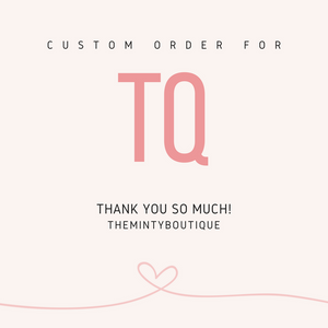 CUSTOM ORDER FOR TQ