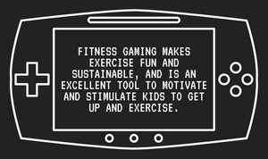 Fitness Gaming makes exercise fun and sustainable, and is an excellent tool to motivate and stimulate kids to get up and exercise.