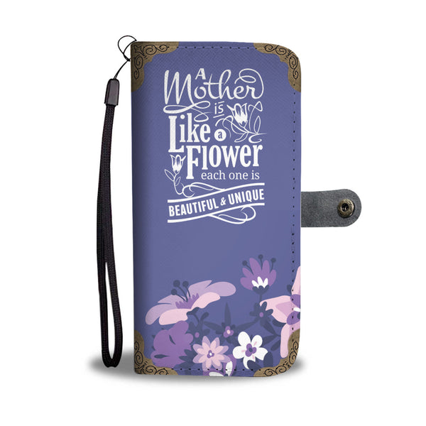 Mom Wallet Phone Case - A Mother Is Like A Flower Each One Is Beautiful & Unique