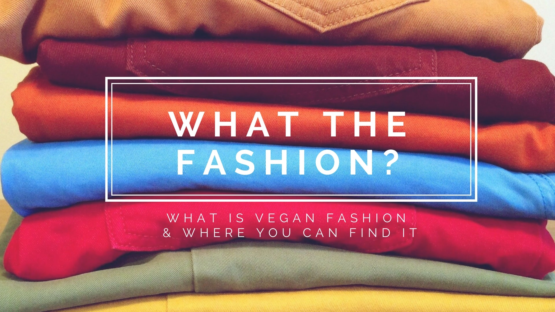 What The Fashion?! - what is vegan fashion & where you can find it.