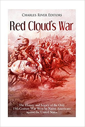 Red Cloud's War: The History and Legacy of the Only 19th Century War Won by Native Americans against the United States
