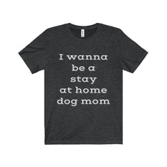 I Wanna Be a Stay at Home Dog Mom Short Sleeve Tee #2 - The Little Secret Boutique