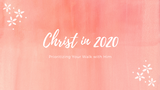Christ in 2020: Prioritizing Your Walk With Him