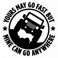 Yours may go fast, mine can go anywhere decal