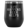 Life Happens Beer Helps - 12 oz Stemless Wine Tumbler | Etched / Engraved Stainless Steel Coffee Mug Hot/Cold Cup - 12 Colors Available