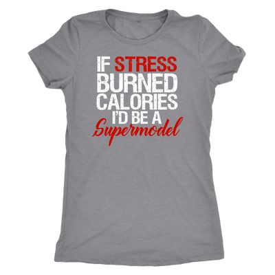 If Stress Burned Calories I'd be a Supermodel Ladies T-shirt Womens Triblend Tee - 4 Colors Available Plus Size S-2XL - MADE IN THE USA