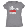Life Happens Malibu Helps - Ladies T-shirt Womens Triblend Tee - 4 Colors Available Plus Size S-2XL - MADE IN THE USA