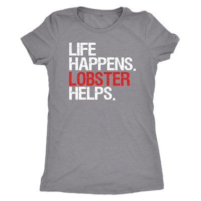 Life Happens Lobster Helps - Ladies T-shirt Womens Triblend Tee - 4 Colors Available Plus Size S-2XL - MADE IN THE USA