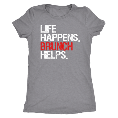 Life Happens Brunch Helps - Ladies T-shirt Womens Triblend Tee - 4 Colors Available Plus Size S-2XL - MADE IN THE USA