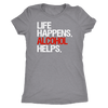 Life Happens Alcohol Helps - Ladies T-shirt Womens Triblend Tee - 4 Colors Available Plus Size S-2XL - MADE IN THE USA