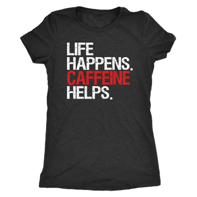 Life Happens Caffeine Helps - Ladies T-shirt Womens Triblend Tee - 4 Colors Available Plus Size S-2XL - MADE IN THE USA
