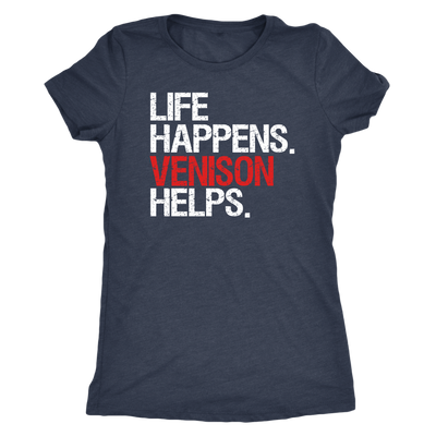 Life Happens Venison Helps - Ladies T-shirt Womens Triblend Tee - 4 Colors Available Plus Size S-2XL - MADE IN THE USA
