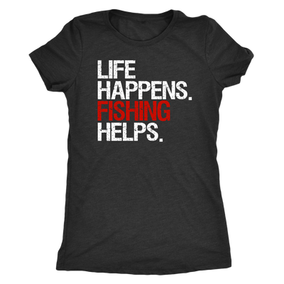 Life Happens Fishing Helps - Ladies T-shirt Womens Triblend Tee - 4 Colors Available Plus Size S-2XL - MADE IN THE USA