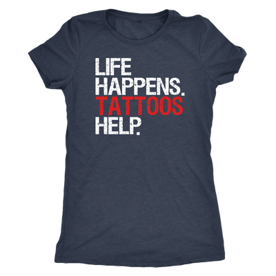 Life Happens Tattoos Help - Ladies T-shirt Womens Triblend Tee - 4 Colors Available Plus Size S-2XL - MADE IN THE USA