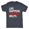 Life Happens Scotch Helps Mens T-shirt Triblend Tee - 3 colors available PLUS Size S-2XL MADE IN THE USA
