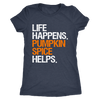Life Happens Pumpkin Spice Helps - Ladies T-shirt Womens Triblend Tee - 2 Colors Available Plus Size S-2XL - MADE IN THE USA