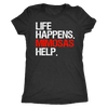 Life Happens Mimosas Help - Ladies T-shirt Womens Triblend Tee - 3 Colors Available Plus Size S-2XL - MADE IN THE USA