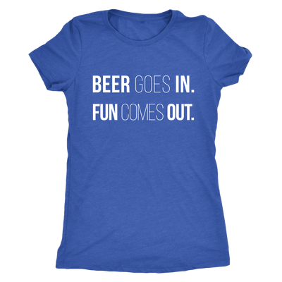 Beer Goes In. Fun Comes Out.  Ladies T-shirt Womens Triblend Tee - 4 Colors Available Plus Size S-2XL - MADE IN THE USA