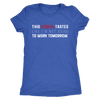This Vodka Tastes Like I'm Not Going To Work Tomorrow - Ladies T-shirt Womens Triblend Tee - 3 Colors Available Plus Size S-2XL - MADE IN THE USA