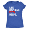 Life Happens Pizza Helps - Ladies T-shirt Womens Triblend Tee - 3 Colors Available Plus Size S-2XL - MADE IN THE USA