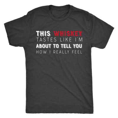 This Whiskey Tastes Like I'm About To Tell You How I Really Feel Mens T-shirt Triblend Tee - 3 colors available PLUS Size S-2XL MADE IN THE USA