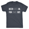 Beer Goes In Fun Comes Out Mens T-shirt Triblend Tee - 4 colors available PLUS Size S-2XL MADE IN THE USA