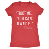 Trust Me You Can Dance Tequila - Ladies T-shirt Womens Triblend Tee - 4 Colors Available Plus Size S-2XL - MADE IN THE USA