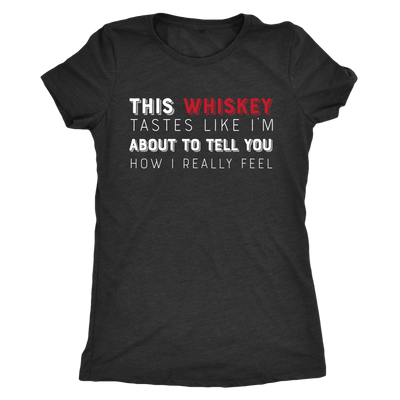 This Whiskey Tastes Like I'm About To Tell You How I Really Feel - Ladies T-shirt Womens Triblend Tee - 3 Colors Available Plus Size S-2XL - MADE IN THE USA