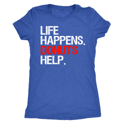 Life Happens Donuts Help - Ladies T-shirt Womens Triblend Tee - 3 Colors Available Plus Size S-2XL - MADE IN THE USA