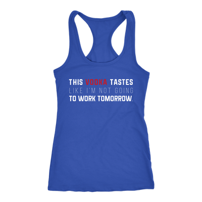 This Vodka Tastes Like I'm Not Going To Work Tomorrow Ladies Racerback Tank Top Women - 4 colors available - PLUS Size XS-2XL MADE IN THE USA