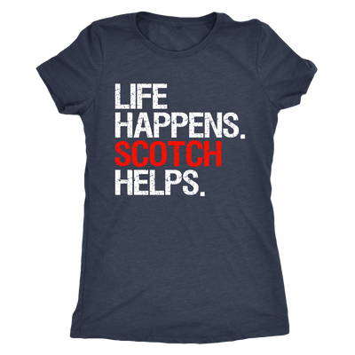 Life Happens Scotch Helps - Ladies T-shirt Womens Triblend Tee - 3 Colors Available Plus Size S-2XL - MADE IN THE USA